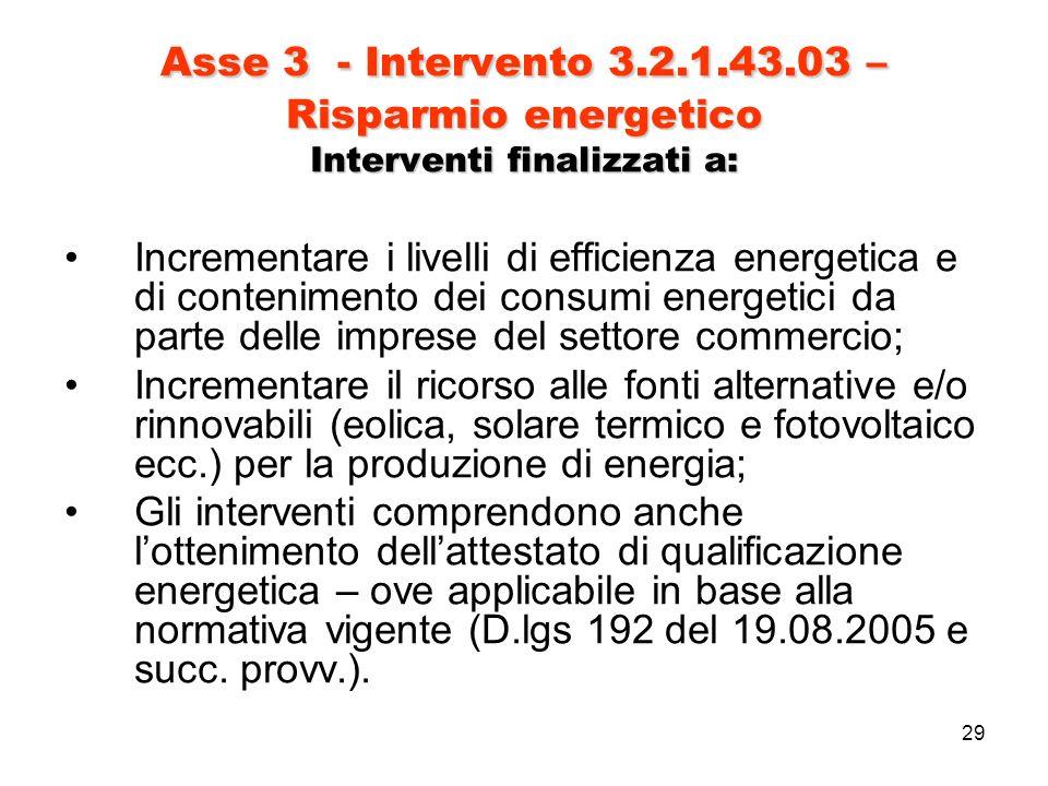 29 Asse 3 - Intervento 3.2.1.43.03 – Risparmio energetico Interventi finalizzati a: Incrementare i livelli di efficienza energetica e di contenimento dei consumi energetici da parte delle imprese del settore commercio; Incrementare il ricorso alle fonti alternative e/o rinnovabili (eolica, solare termico e fotovoltaico ecc.) per la produzione di energia; Gli interventi comprendono anche lottenimento dellattestato di qualificazione energetica – ove applicabile in base alla normativa vigente (D.lgs 192 del 19.08.2005 e succ.