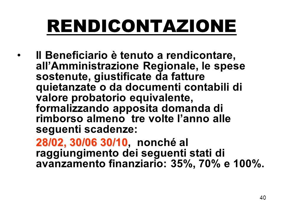40 RENDICONTAZIONE Il Beneficiario è tenuto a rendicontare, allAmministrazione Regionale, le spese sostenute, giustificate da fatture quietanzate o da documenti contabili di valore probatorio equivalente, formalizzando apposita domanda di rimborso almeno tre volte lanno alle seguenti scadenze: 28/02, 30/06 30/10 28/02, 30/06 30/10, nonché al raggiungimento dei seguenti stati di avanzamento finanziario: 35%, 70% e 100%.
