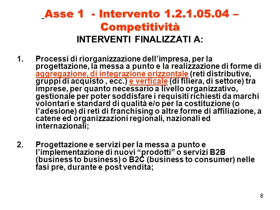 8 Asse 1 - Intervento 1.2.1.05.04 – Competitività Asse 1 - Intervento 1.2.1.05.04 – Competitività INTERVENTI FINALIZZATI A: 1.Processi di riorganizzazione dellimpresa, per la progettazione, la messa a punto e la realizzazione di forme di aggregazione, di integrazione orizzontale (reti distributive, gruppi di acquisto, ecc.) e verticale (di filiera, di settore) tra imprese, per quanto necessario a livello organizzativo, gestionale per poter soddisfare i requisiti richiesti da marchi volontari e standard di qualità e/o per la costituzione (o ladesione) di reti di franchising o altre forme di affiliazione, a catene ed organizzazioni regionali, nazionali ed internazionali; 2.Progettazione e servizi per la messa a punto e limplementazione di nuovi prodotti o servizi B2B (business to business) o B2C (business to consumer) nelle fasi pre, durante e post vendita;