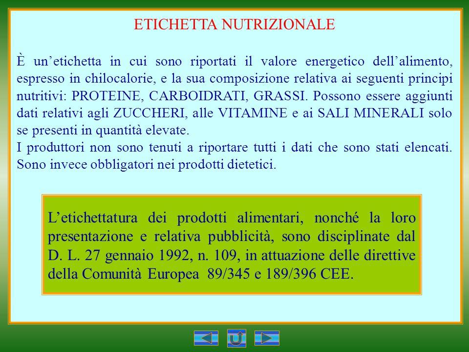 ETICHETTA NUTRIZIONALE È unetichetta in cui sono riportati il valore energetico dellalimento, espresso in chilocalorie, e la sua composizione relativa ai seguenti principi nutritivi: PROTEINE, CARBOIDRATI, GRASSI.