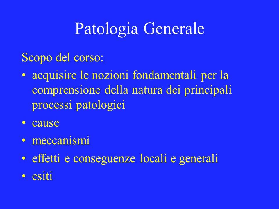 Patologia Generale Scopo del corso: acquisire le nozioni fondamentali per la comprensione della natura dei principali processi patologici cause meccan