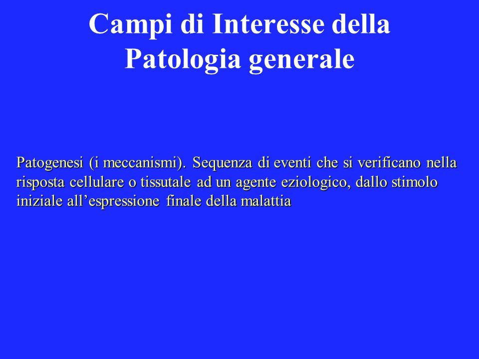 Campi di Interesse della Patologia generale Patogenesi (i meccanismi). Sequenza di eventi che si verificano nella risposta cellulare o tissutale ad un