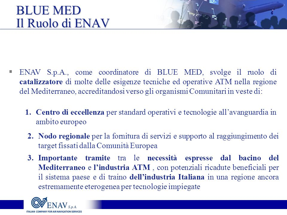BLUE MED Il Ruolo di ENAV ENAV S.p.A., come coordinatore di BLUE MED, svolge il ruolo di catalizzatore di molte delle esigenze tecniche ed operative ATM nella regione del Mediterraneo, accreditandosi verso gli organismi Comunitari in veste di: 1.Centro di eccellenza per standard operativi e tecnologie allavanguardia in ambito europeo 2.Nodo regionale per la fornitura di servizi e supporto al raggiungimento dei target fissati dalla Comunità Europea 3.Importante tramite tra le necessità espresse dal bacino del Mediterraneo e lindustria ATM, con potenziali ricadute beneficiali per il sistema paese e di traino dellindustria Italiana in una regione ancora estremamente eterogenea per tecnologie impiegate