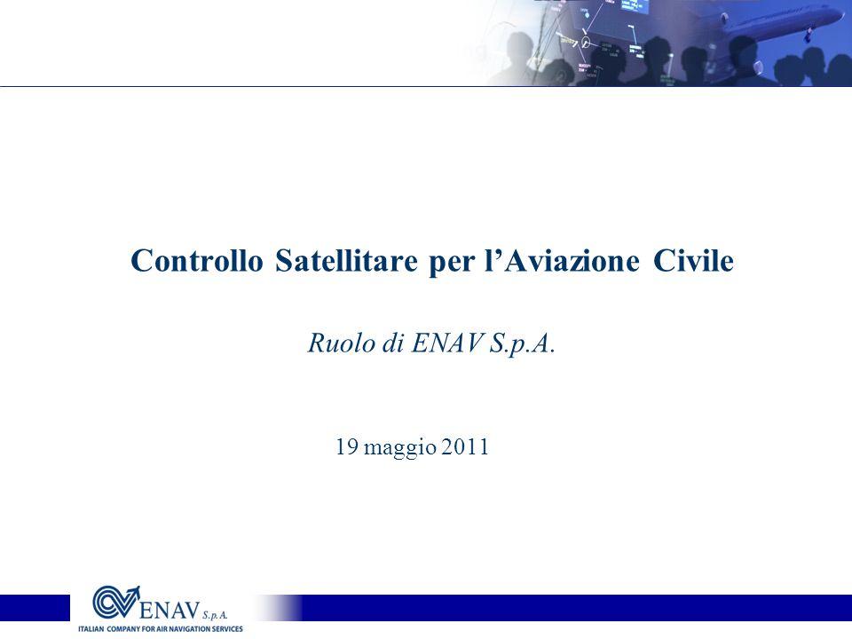 Controllo Satellitare per lAviazione Civile Ruolo di ENAV S.p.A. 19 maggio 2011
