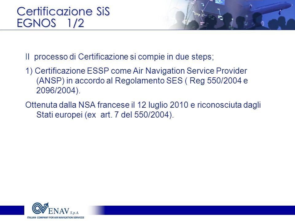 Certificazione SiS EGNOS 1/2 Il processo di Certificazione si compie in due steps; 1) Certificazione ESSP come Air Navigation Service Provider (ANSP)