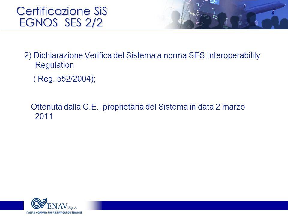 Certificazione SiS EGNOS SES 2/2 2) Dichiarazione Verifica del Sistema a norma SES Interoperability Regulation ( Reg. 552/2004); Ottenuta dalla C.E.,