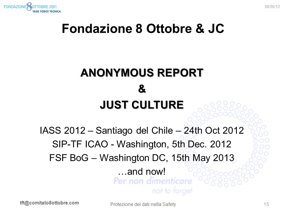 tft@comitato8ottobre.com Fondazione 8 Ottobre & JC ANONYMOUS REPORT & JUST CULTURE 06/06/13 Protezione dei dati nella Safety 15 IASS 2012 – Santiago d