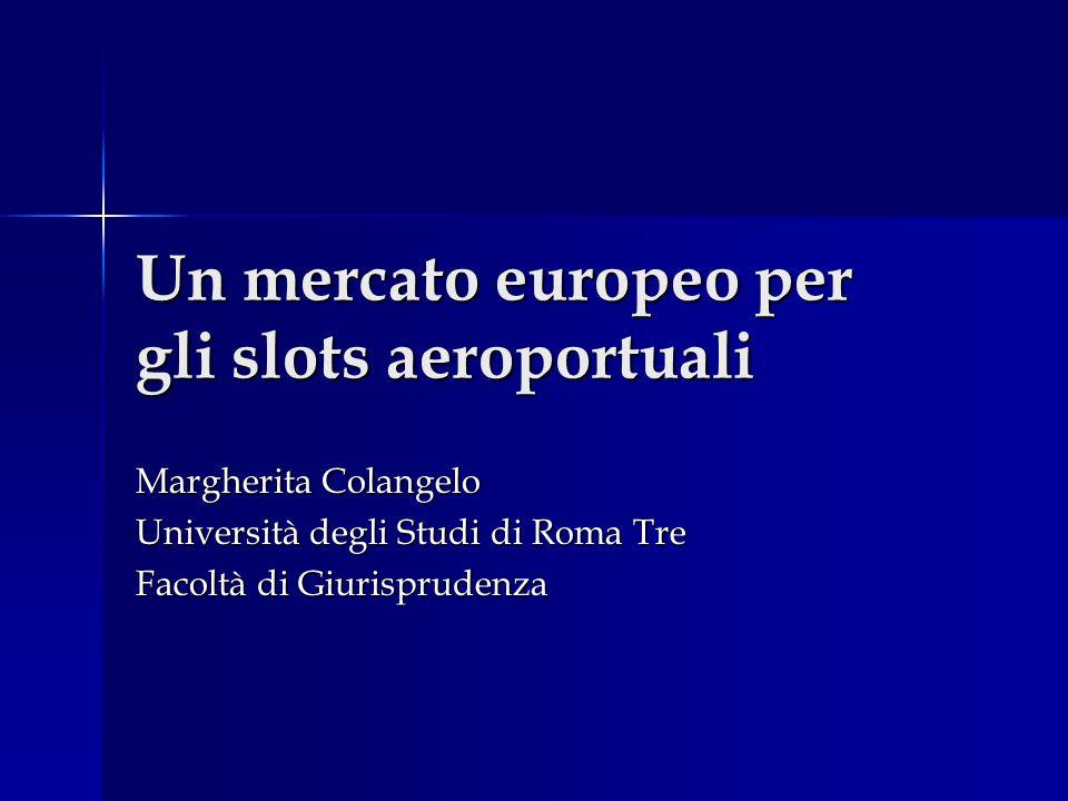 Un mercato europeo per gli slots aeroportuali Margherita Colangelo Università degli Studi di Roma Tre Facoltà di Giurisprudenza