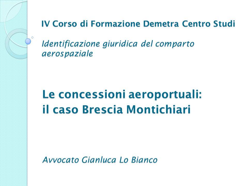 IV Corso di Formazione Demetra Centro Studi Identificazione giuridica del comparto aerospaziale Le concessioni aeroportuali: il caso Brescia Montichia
