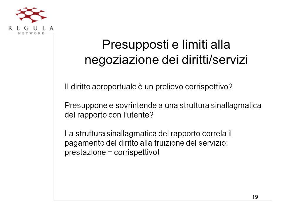 19 Presupposti e limiti alla negoziazione dei diritti/servizi Il diritto aeroportuale è un prelievo corrispettivo? Presuppone e sovrintende a una stru