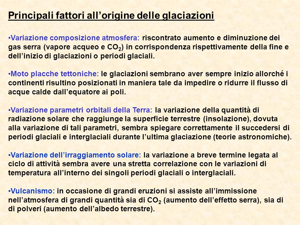 Principali fattori allorigine delle glaciazioni Variazione composizione atmosfera: riscontrato aumento e diminuzione dei gas serra (vapore acqueo e CO 2 ) in corrispondenza rispettivamente della fine e dellinizio di glaciazioni o periodi glaciali.