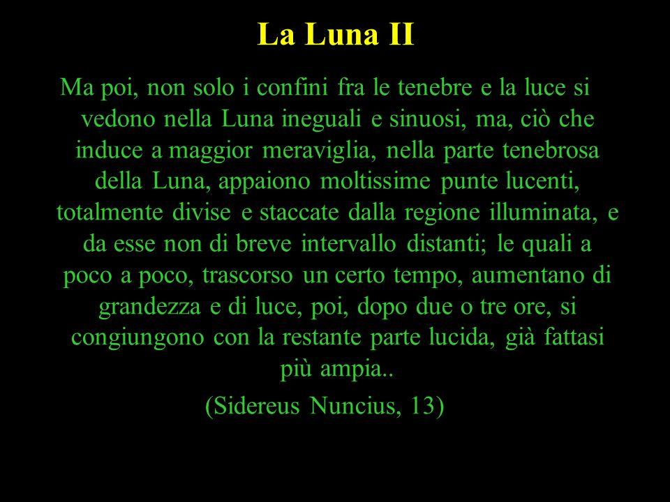 35 La Luna II Ma poi, non solo i confini fra le tenebre e la luce si vedono nella Luna ineguali e sinuosi, ma, ciò che induce a maggior meraviglia, ne