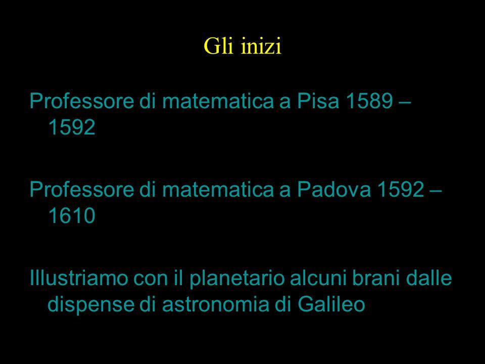 5 Gli inizi Professore di matematica a Pisa 1589 – 1592 Professore di matematica a Padova 1592 – 1610 Illustriamo con il planetario alcuni brani dalle