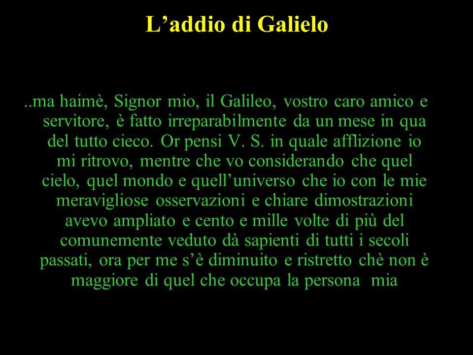 51 Laddio di Galielo..ma haimè, Signor mio, il Galileo, vostro caro amico e servitore, è fatto irreparabilmente da un mese in qua del tutto cieco. Or