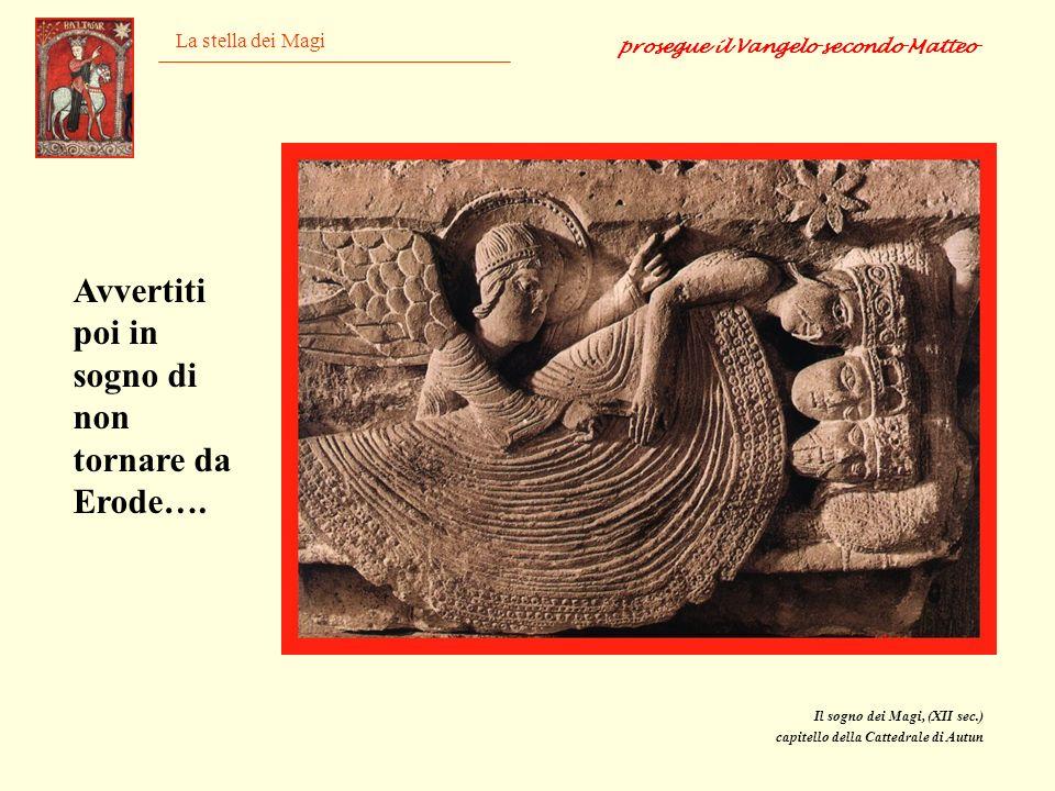 La stella dei Magi Il sogno dei Magi, (XII sec.) capitello della Cattedrale di Autun prosegue il Vangelo secondo Matteo Avvertiti poi in sogno di non
