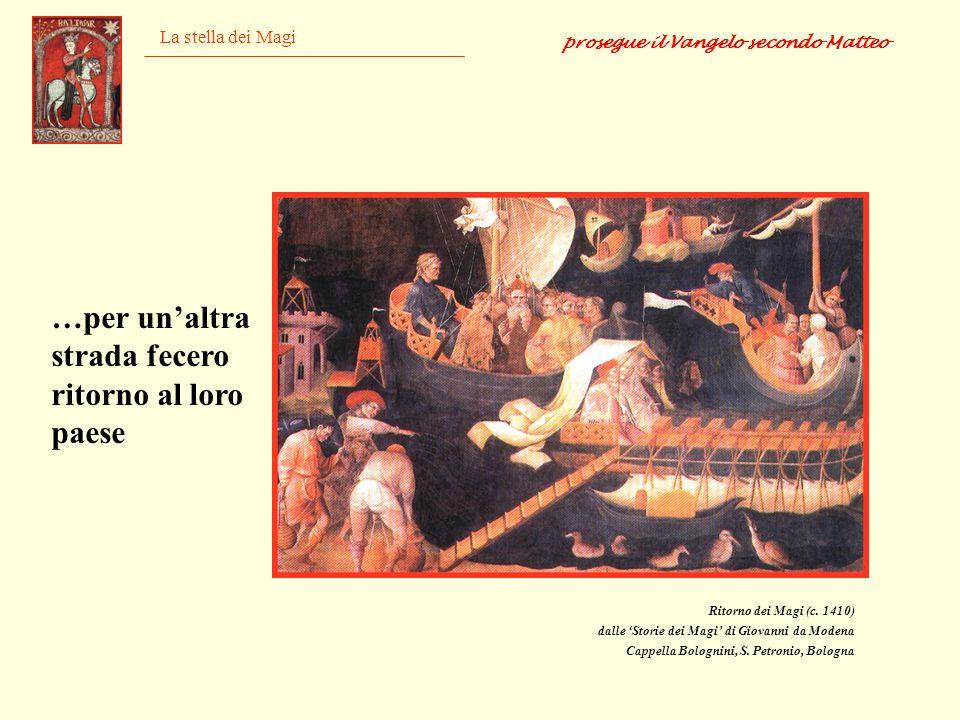 La stella dei Magi Ritorno dei Magi (c. 1410) dalle Storie dei Magi di Giovanni da Modena Cappella Bolognini, S. Petronio, Bologna prosegue il Vangelo