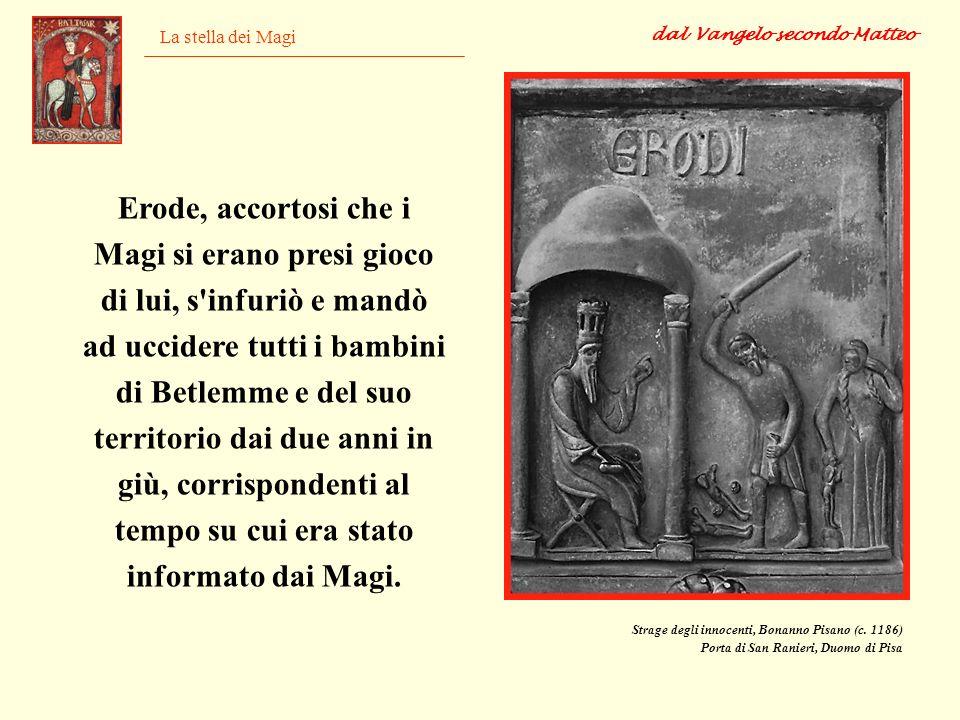La stella dei Magi Erode, accortosi che i Magi si erano presi gioco di lui, s'infuriò e mandò ad uccidere tutti i bambini di Betlemme e del suo territ
