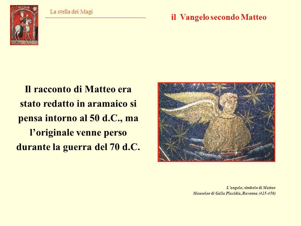 La stella dei Magi Il racconto di Matteo era stato redatto in aramaico si pensa intorno al 50 d.C., ma loriginale venne perso durante la guerra del 70