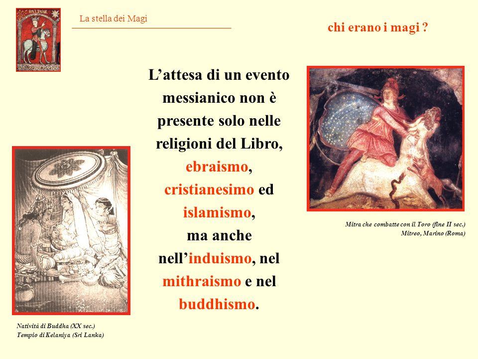 La stella dei Magi Lattesa di un evento messianico non è presente solo nelle religioni del Libro, ebraismo, cristianesimo ed islamismo, ma anche nelli