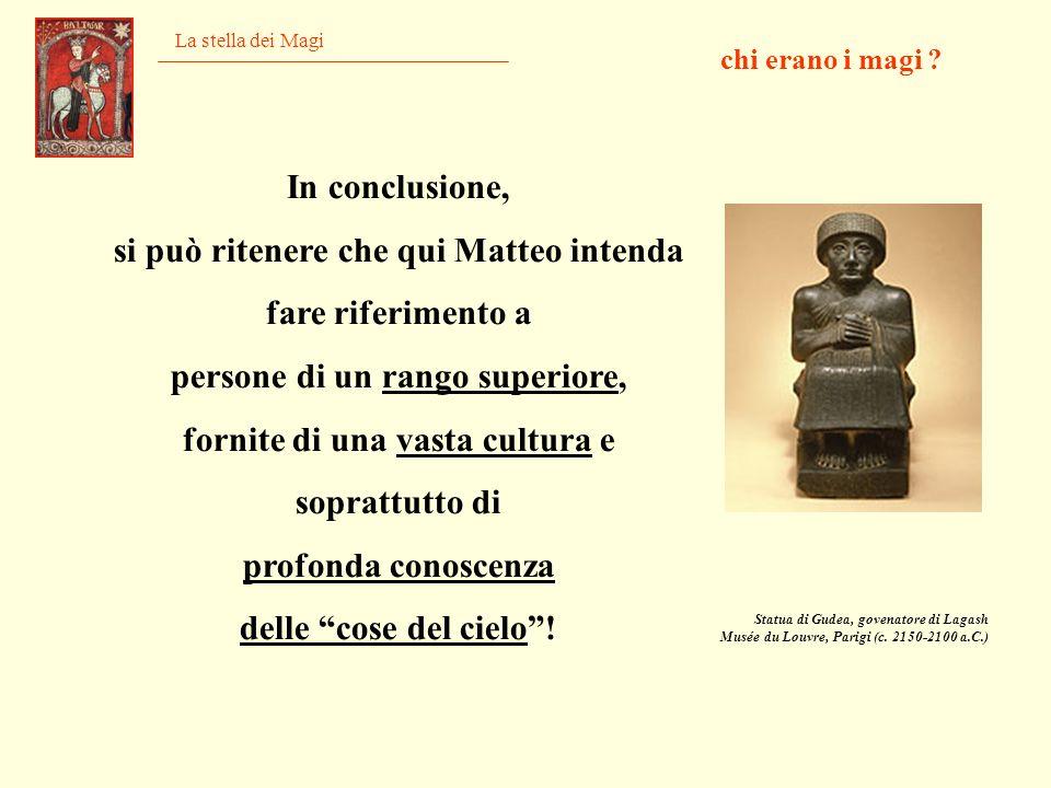 La stella dei Magi In conclusione, si può ritenere che qui Matteo intenda fare riferimento a persone di un rango superiore, fornite di una vasta cultu