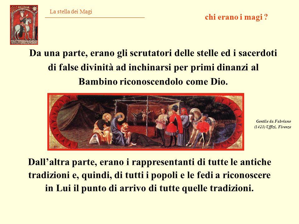 La stella dei Magi Da una parte, erano gli scrutatori delle stelle ed i sacerdoti di false divinità ad inchinarsi per primi dinanzi al Bambino riconos