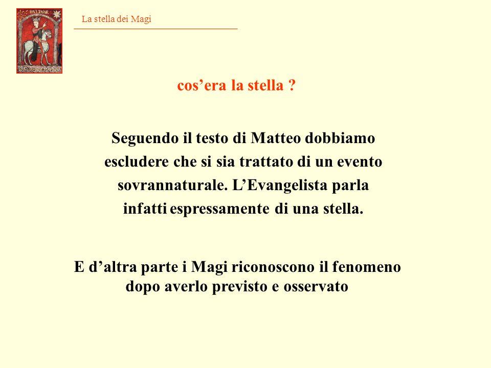 La stella dei Magi Seguendo il testo di Matteo dobbiamo escludere che si sia trattato di un evento sovrannaturale. LEvangelista parla infatti espressa