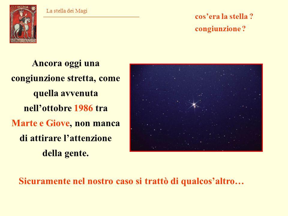 La stella dei Magi cosera la stella ? congiunzione ? Ancora oggi una congiunzione stretta, come quella avvenuta nellottobre 1986 tra Marte e Giove, no