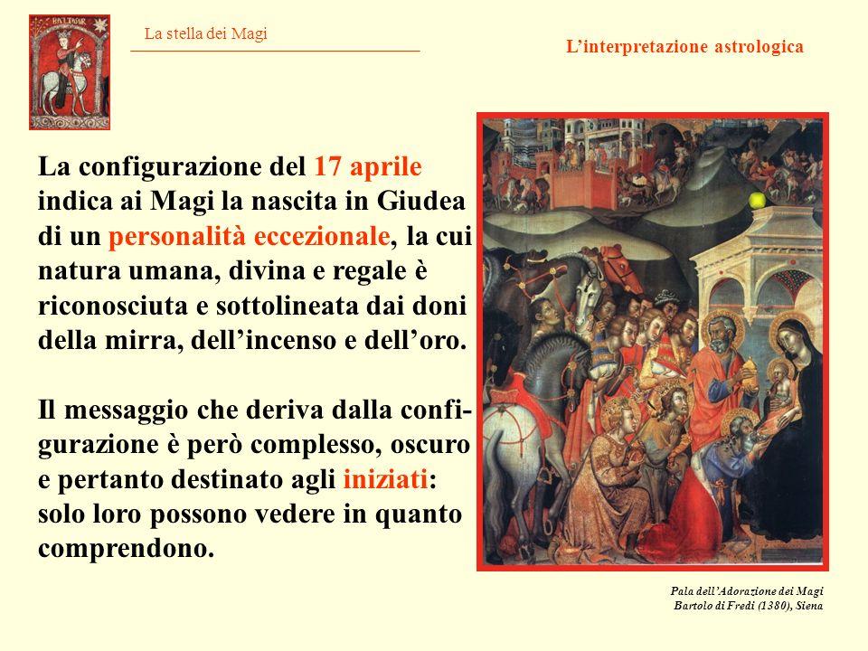 La stella dei Magi Linterpretazione astrologica Pala dellAdorazione dei Magi Bartolo di Fredi (1380), Siena La configurazione del 17 aprile indica ai
