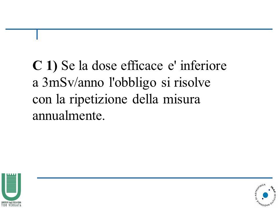C 1) Se la dose efficace e inferiore a 3mSv/anno l obbligo si risolve con la ripetizione della misura annualmente.