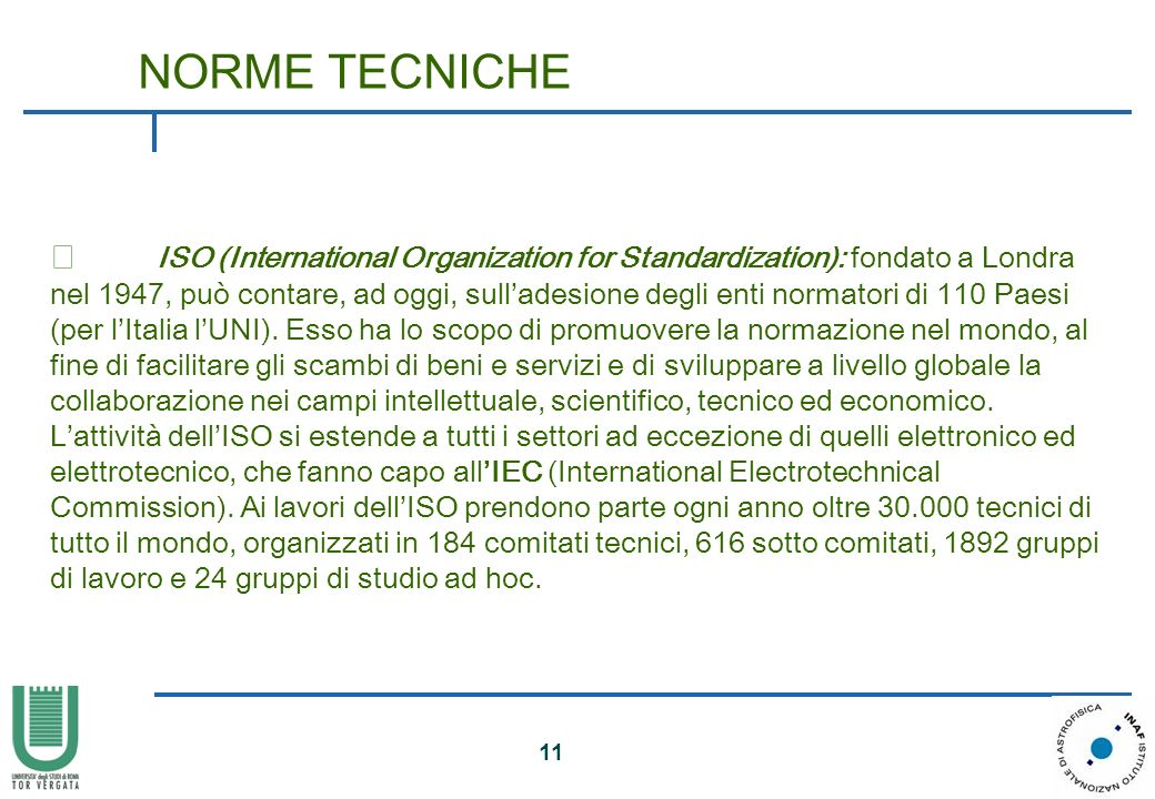 11 • ISO (International Organization for Standardization): fondato a Londra nel 1947, può contare, ad oggi, sulladesione degli enti normatori di 110 P