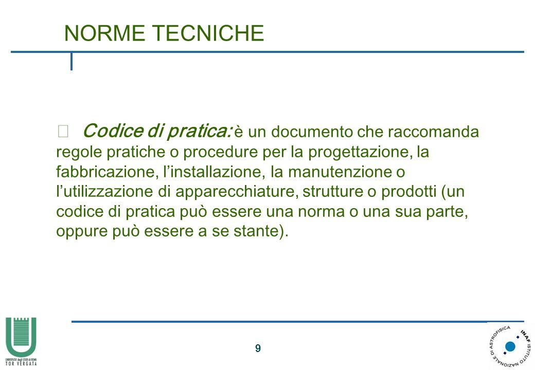 9 • Codice di pratica: è un documento che raccomanda regole pratiche o procedure per la progettazione, la fabbricazione, linstallazione, la manutenzio