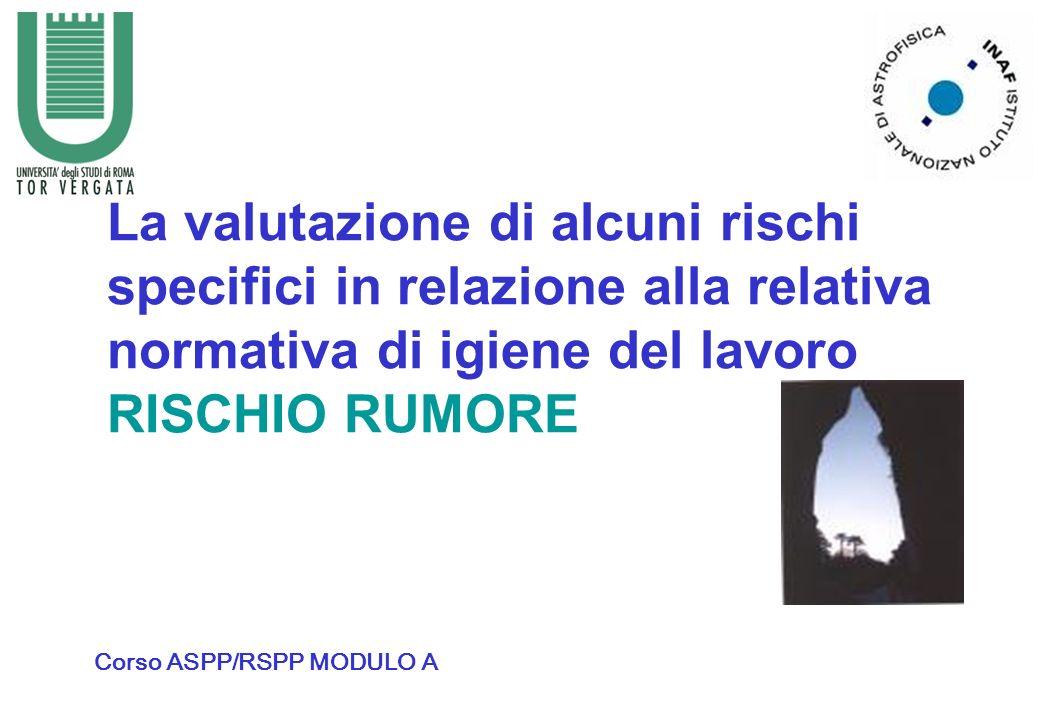 La valutazione di alcuni rischi specifici in relazione alla relativa normativa di igiene del lavoro RISCHIO RUMORE Corso ASPP/RSPP MODULO A