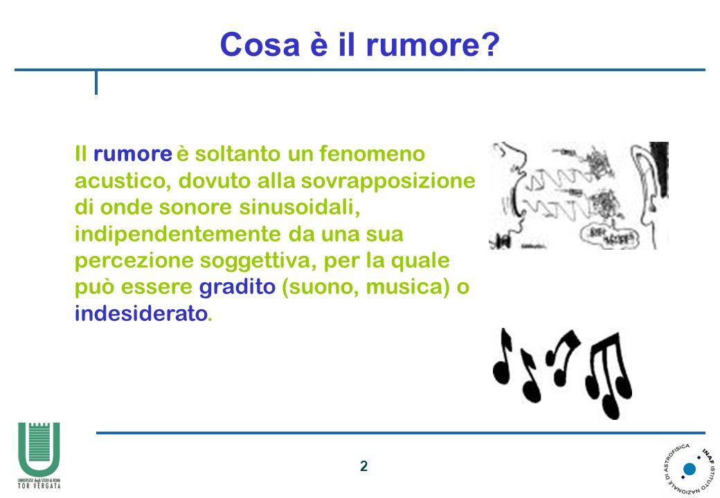 2 Cosa è il rumore? Il rumore è soltanto un fenomeno acustico, dovuto alla sovrapposizione di onde sonore sinusoidali, indipendentemente da una sua pe