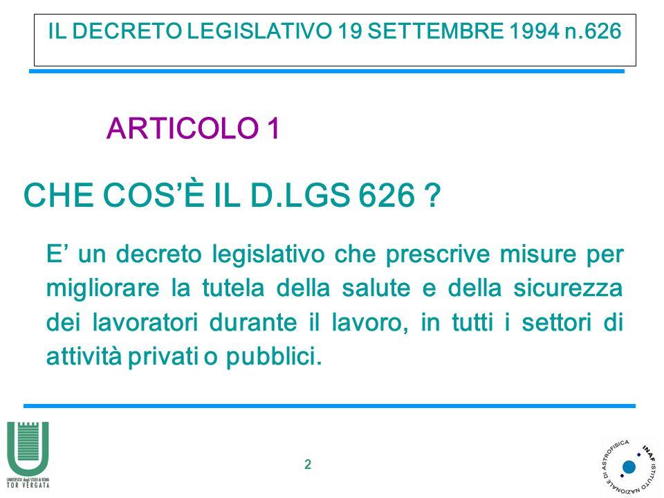 2 IL DECRETO LEGISLATIVO 19 SETTEMBRE 1994 n.626 ARTICOLO 1 CHE COSÈ IL D.LGS 626 ? E un decreto legislativo che prescrive misure per migliorare la tu