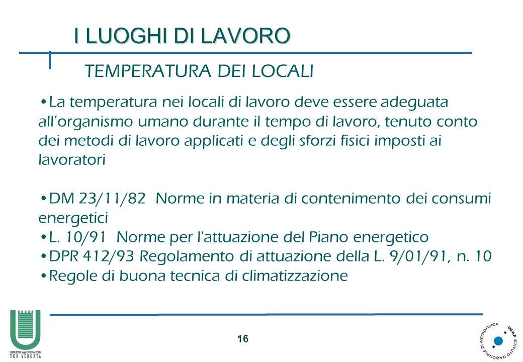 16 I LUOGHI DI LAVORO TEMPERATURA DEI LOCALI La temperatura nei locali di lavoro deve essere adeguata allorganismo umano durante il tempo di lavoro, t