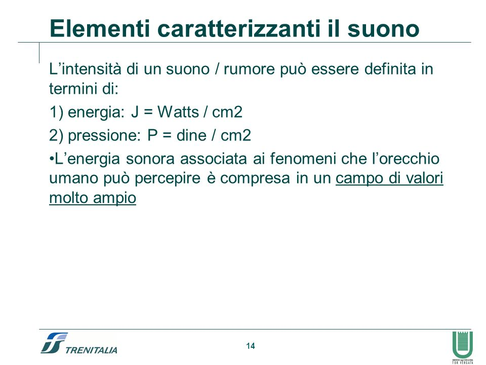 14 Elementi caratterizzanti il suono Lintensità di un suono / rumore può essere definita in termini di: 1) energia: J = Watts / cm2 2) pressione: P =