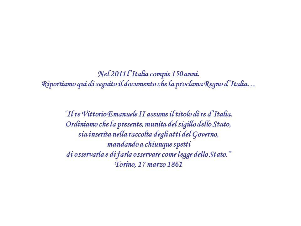 Nel 2011 lItalia compie 150 anni. Riportiamo qui di seguito il documento che la proclama Regno dItalia… Il re Vittorio Emanuele II assume il titolo di