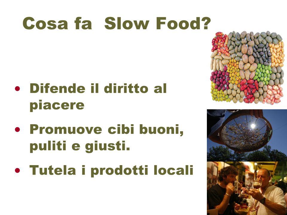 Cosa fa Slow Food? Difende il diritto al piacere Promuove cibi buoni, puliti e giusti. Tutela i prodotti locali