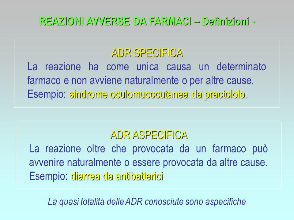 REAZIONI AVVERSE DA FARMACI – Definizioni - La quasi totalità delle ADR conosciute sono aspecifiche ADR SPECIFICA La reazione ha come unica causa un d