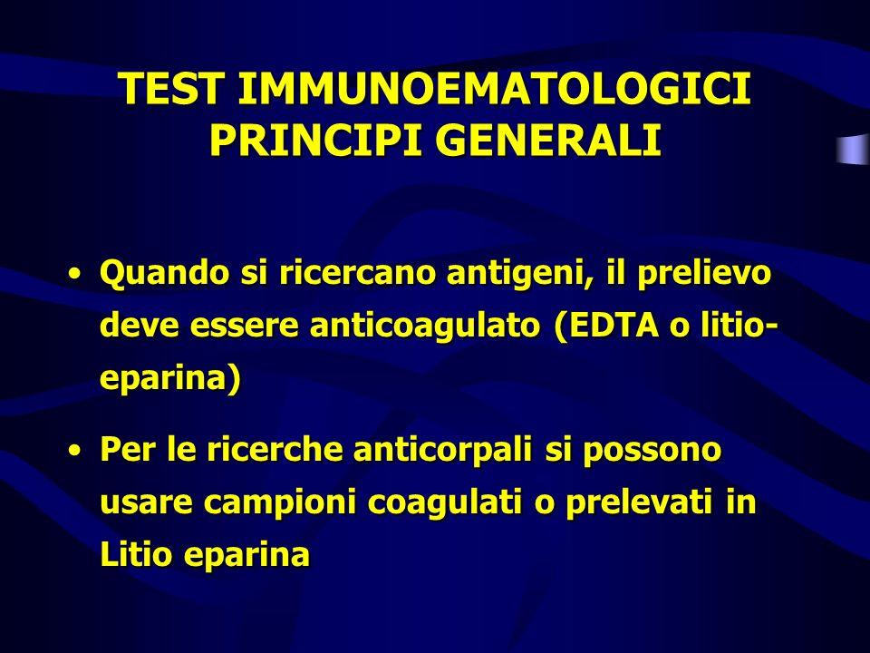 TEST IMMUNOEMATOLOGICI PRINCIPI GENERALI Quando si ricercano antigeni, il prelievo deve essere anticoagulato (EDTA o litio- eparina) Per le ricerche a