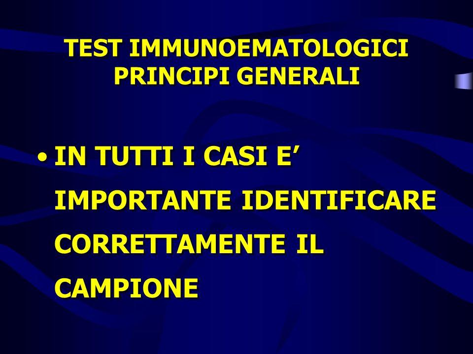 TEST IMMUNOEMATOLOGICI PRINCIPI GENERALI IN TUTTI I CASI E IMPORTANTE IDENTIFICARE CORRETTAMENTE IL CAMPIONE