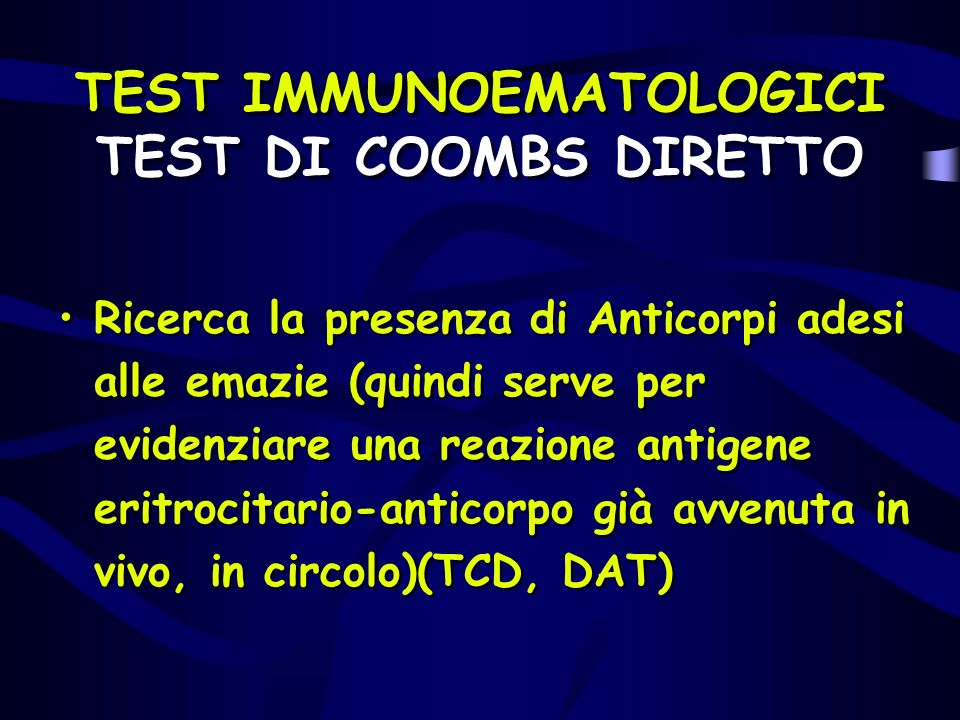 TEST IMMUNOEMATOLOGICI TEST DI COOMBS DIRETTO Ricerca la presenza di Anticorpi adesi alle emazie (quindi serve per evidenziare una reazione antigene e
