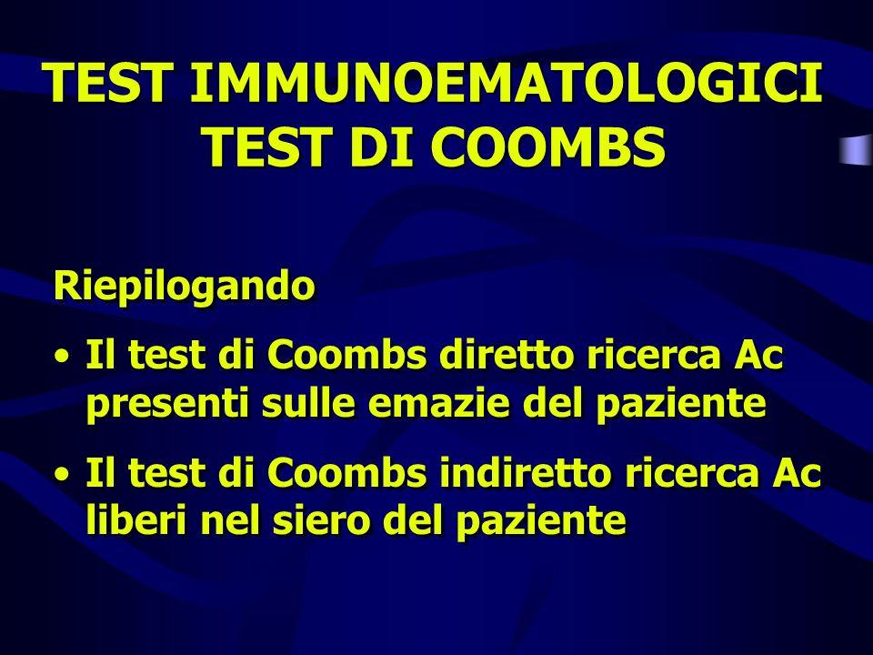 TEST IMMUNOEMATOLOGICI TEST DI COOMBS Riepilogando Il test di Coombs diretto ricerca Ac presenti sulle emazie del paziente Il test di Coombs indiretto