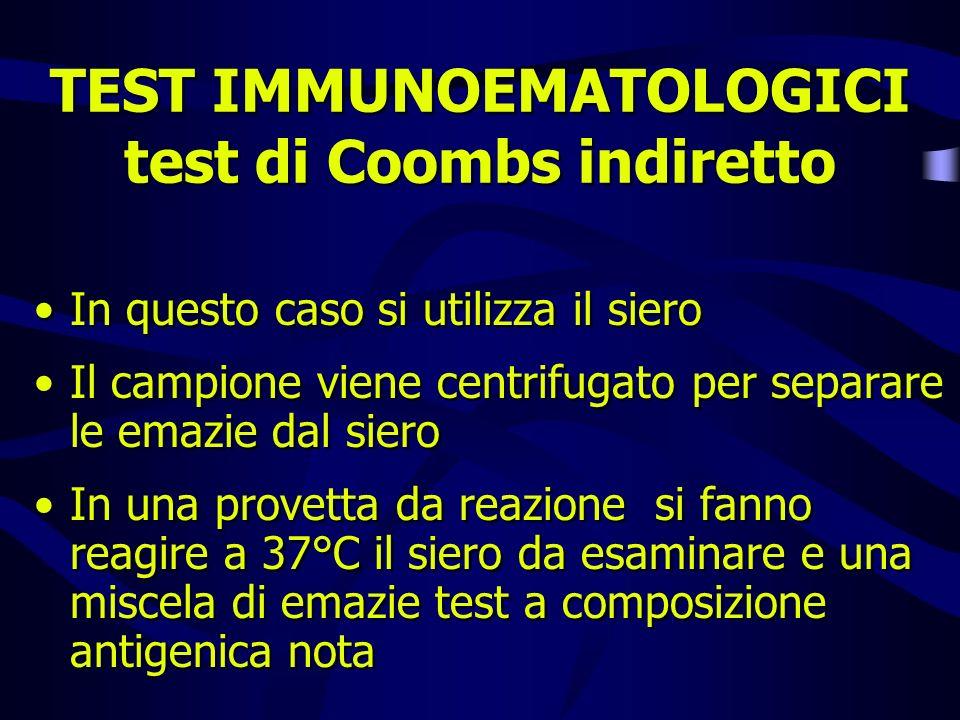 TEST IMMUNOEMATOLOGICI test di Coombs indiretto In questo caso si utilizza il siero Il campione viene centrifugato per separare le emazie dal siero In