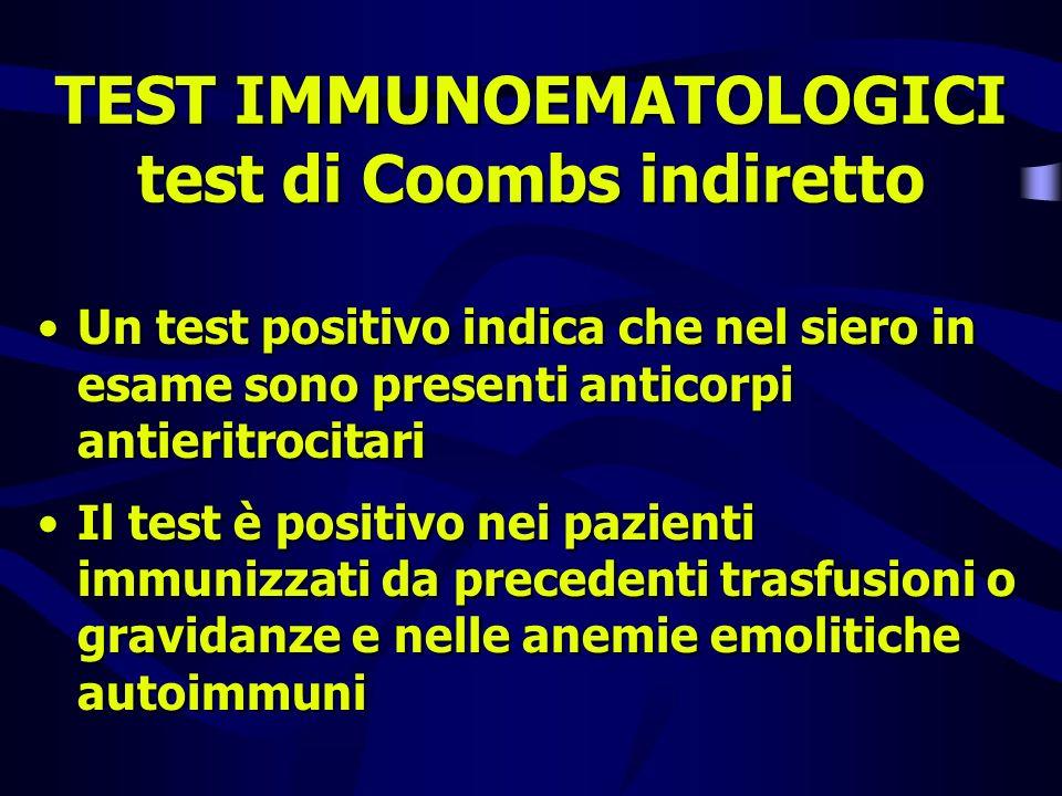 TEST IMMUNOEMATOLOGICI test di Coombs indiretto Un test positivo indica che nel siero in esame sono presenti anticorpi antieritrocitari Il test è posi