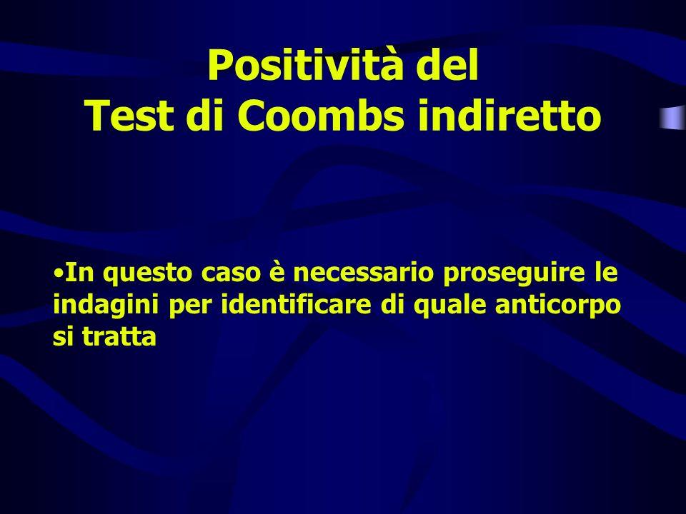 Positività del Test di Coombs indiretto In questo caso è necessario proseguire le indagini per identificare di quale anticorpo si tratta