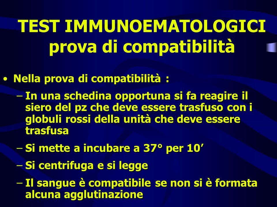 TEST IMMUNOEMATOLOGICI prova di compatibilità Nella prova di compatibilità : –In una schedina opportuna si fa reagire il siero del pz che deve essere