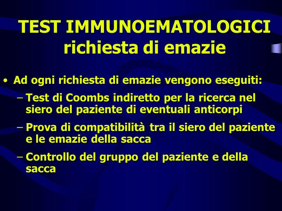 TEST IMMUNOEMATOLOGICI richiesta di emazie Ad ogni richiesta di emazie vengono eseguiti: –Test di Coombs indiretto per la ricerca nel siero del pazien