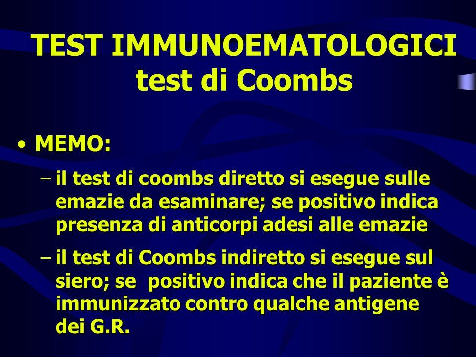 TEST IMMUNOEMATOLOGICI test di Coombs MEMO: –il test di coombs diretto si esegue sulle emazie da esaminare; se positivo indica presenza di anticorpi a