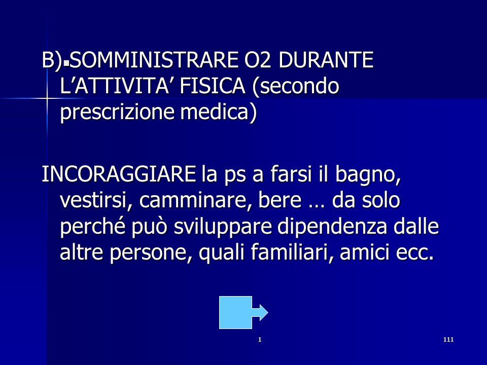 1111. B) SOMMINISTRARE O2 DURANTE LATTIVITA FISICA (secondo prescrizione medica) INCORAGGIARE la ps a farsi il bagno, vestirsi, camminare, bere … da s